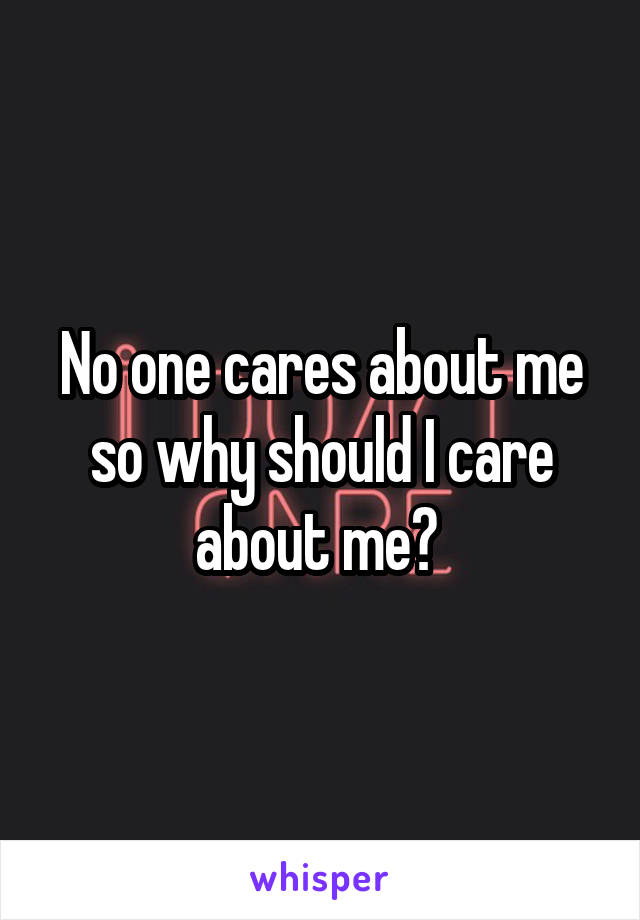 No one cares about me so why should I care about me?