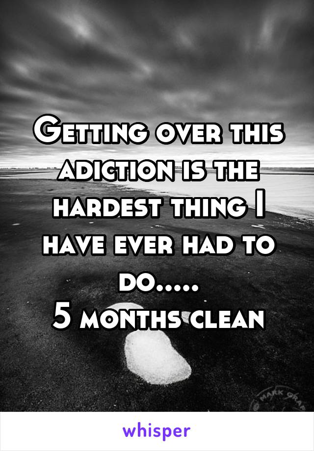 Getting over this adiction is the hardest thing I have ever had to do..... 5 months clean