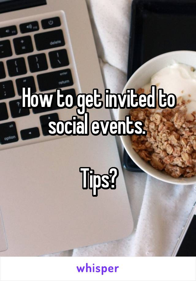 How to get invited to social events.   Tips?