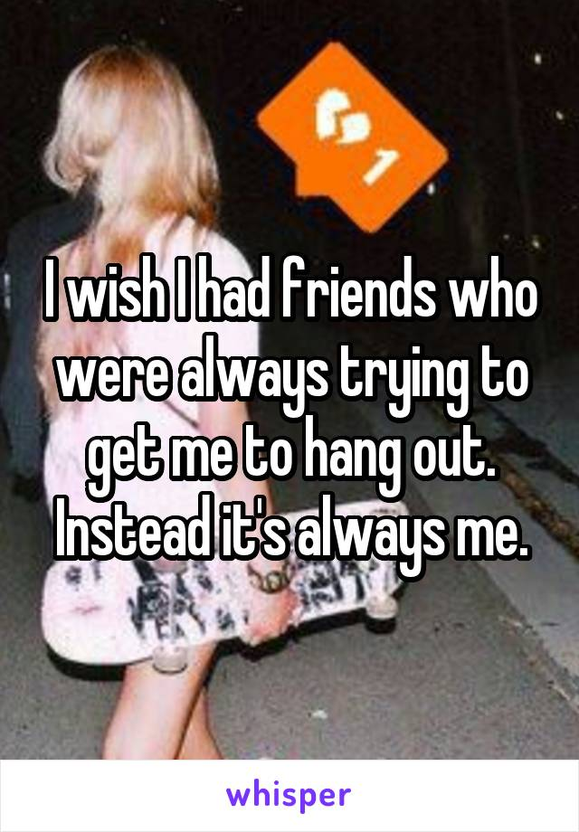 I wish I had friends who were always trying to get me to hang out. Instead it's always me.