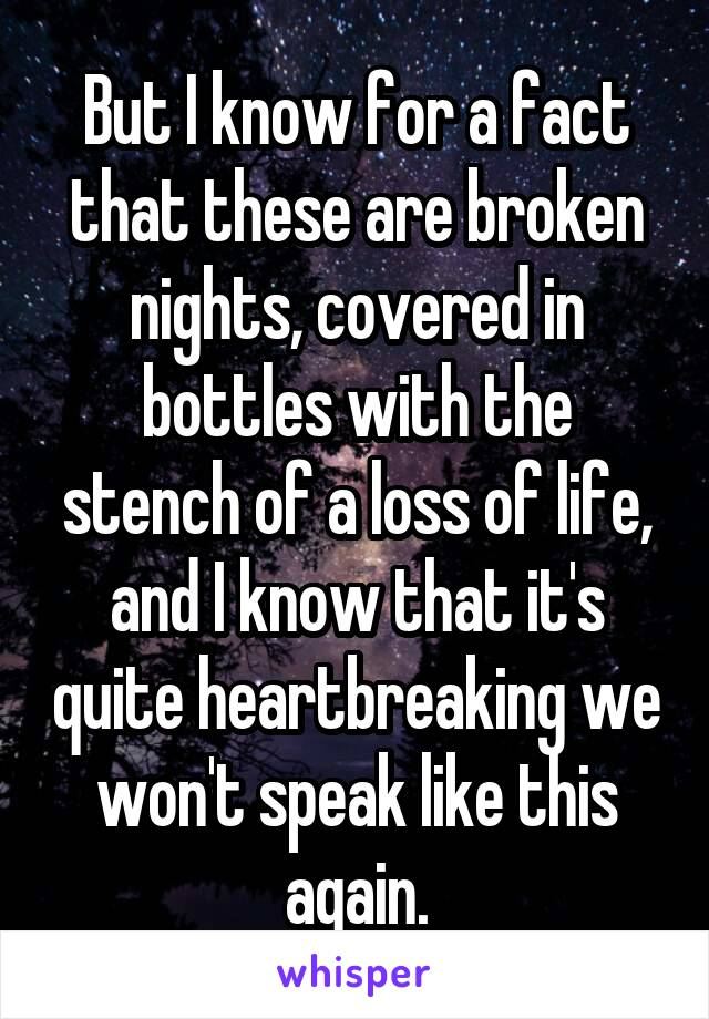 But I know for a fact that these are broken nights, covered in bottles with the stench of a loss of life, and I know that it's quite heartbreaking we won't speak like this again.