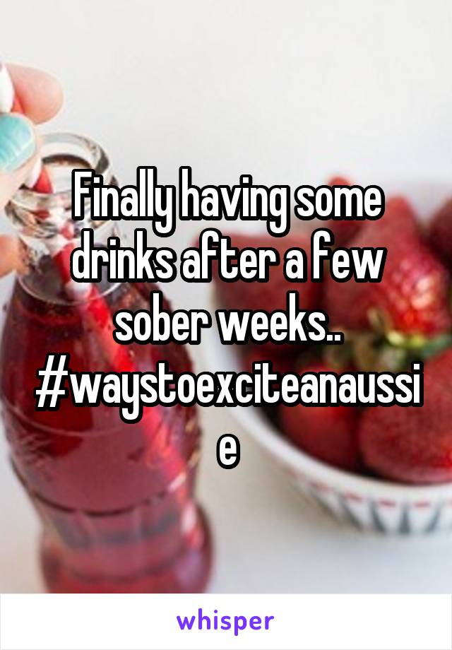 Finally having some drinks after a few sober weeks.. #waystoexciteanaussie