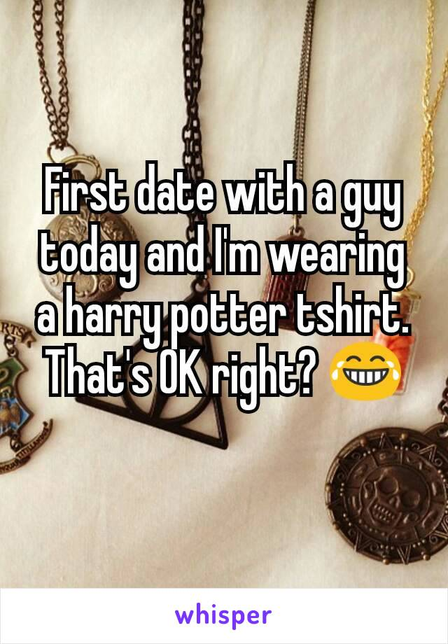 First date with a guy today and I'm wearing a harry potter tshirt. That's OK right? 😂