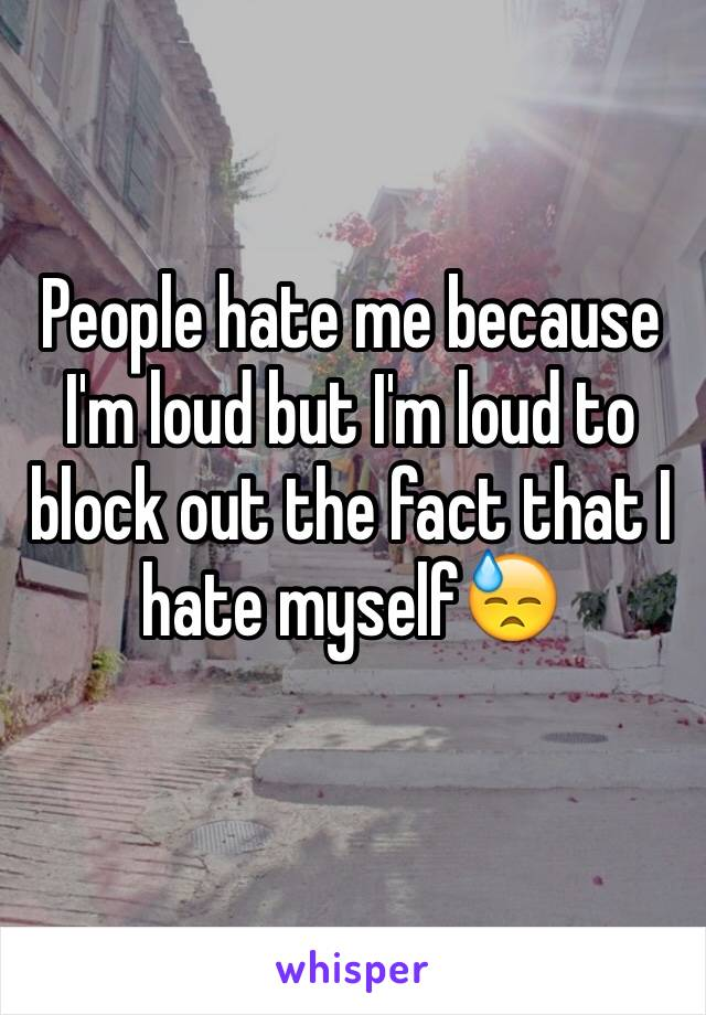 People hate me because I'm loud but I'm loud to block out the fact that I hate myself😓