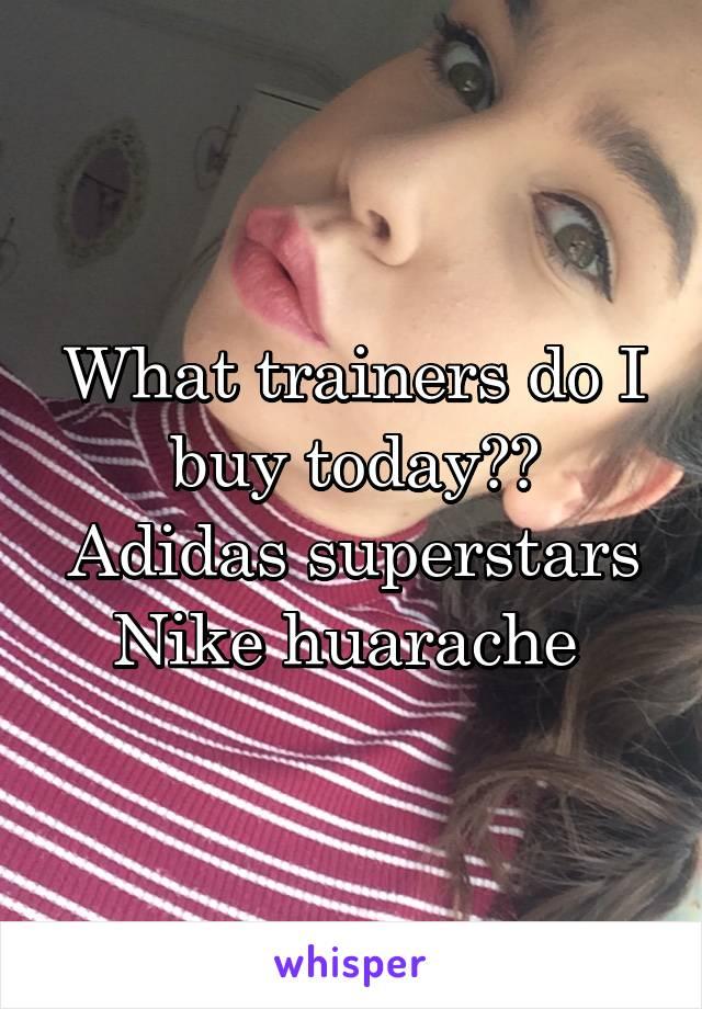 What trainers do I buy today?? Adidas superstars Nike huarache