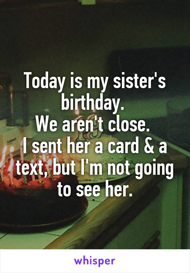 Today is my sister's birthday.  We aren't close.  I sent her a card & a text, but I'm not going to see her.