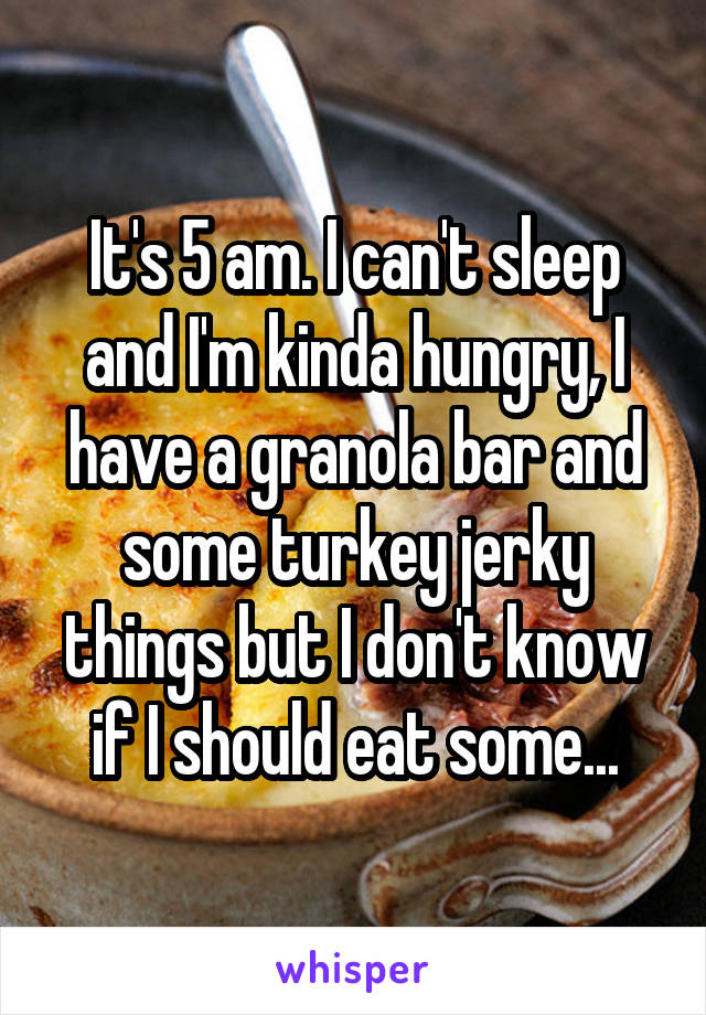 It's 5 am. I can't sleep and I'm kinda hungry, I have a granola bar and some turkey jerky things but I don't know if I should eat some...