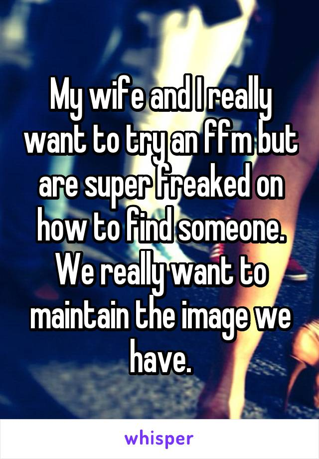 My wife and I really want to try an ffm but are super freaked on how to find someone. We really want to maintain the image we have.