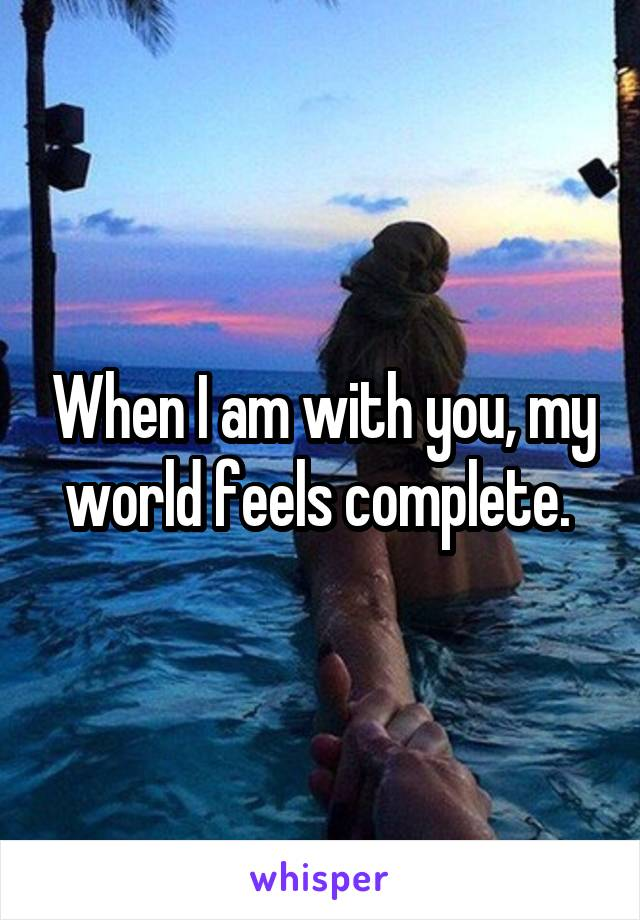 When I am with you, my world feels complete.