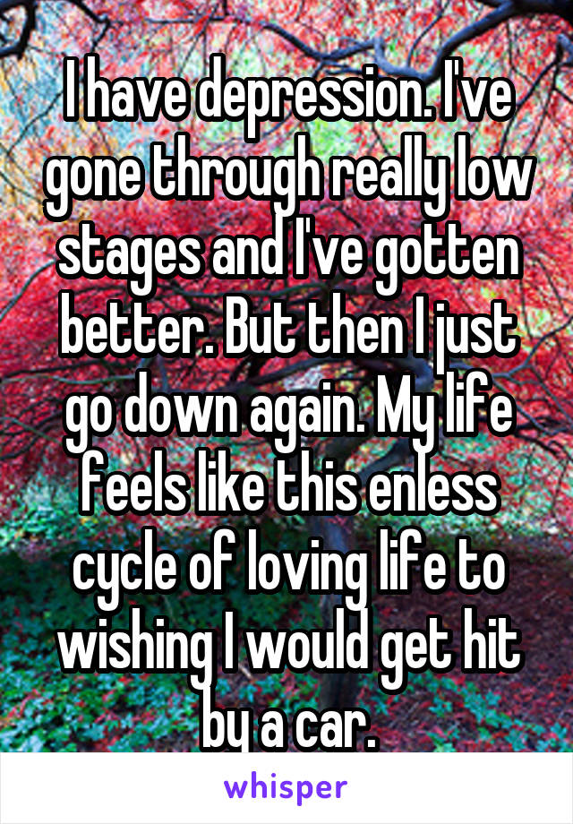 I have depression. I've gone through really low stages and I've gotten better. But then I just go down again. My life feels like this enless cycle of loving life to wishing I would get hit by a car.