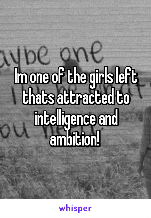 Im one of the girls left thats attracted to intelligence and ambition!