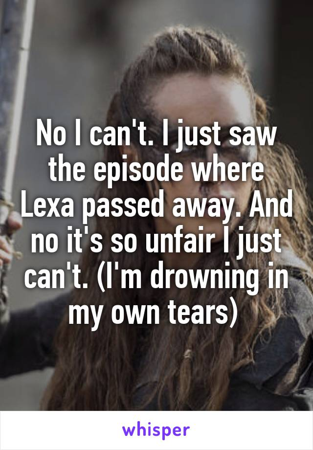 No I can't. I just saw the episode where Lexa passed away. And no it's so unfair I just can't. (I'm drowning in my own tears)