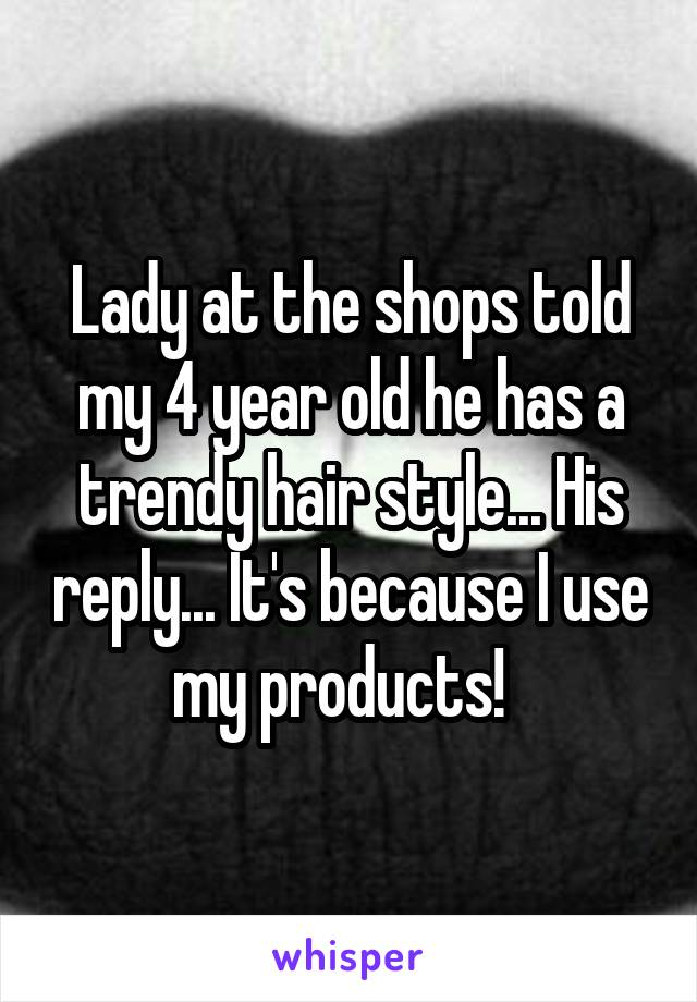 Lady at the shops told my 4 year old he has a trendy hair style... His reply... It's because I use my products!