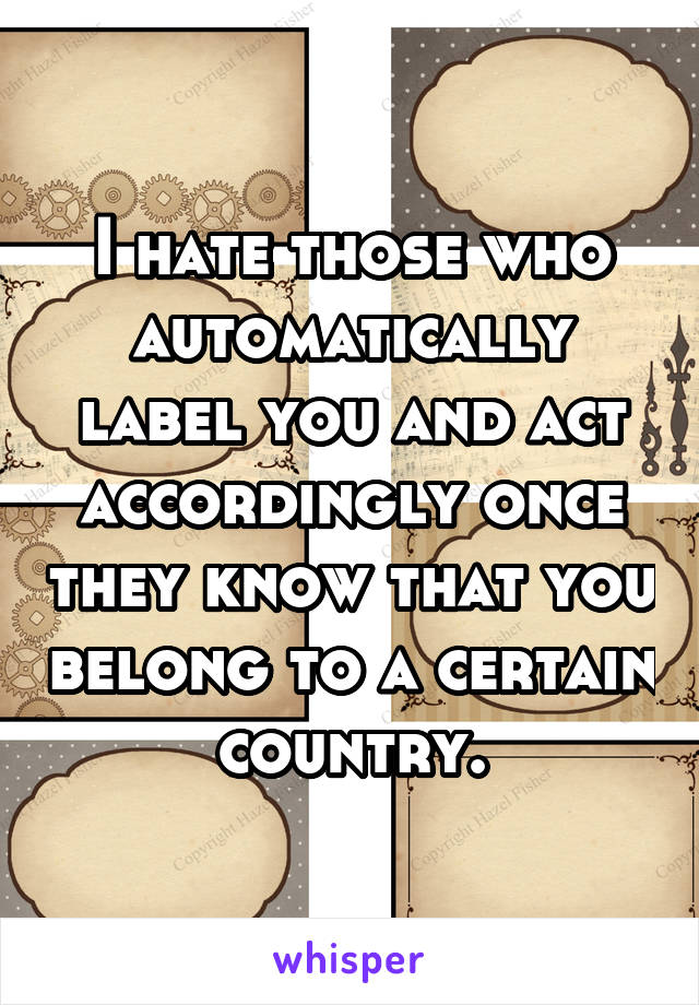I hate those who automatically label you and act accordingly once they know that you belong to a certain country.