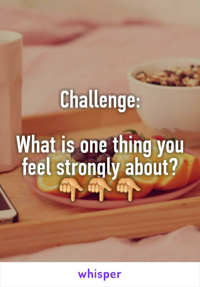 Challenge:  What is one thing you feel strongly about? 👇👇👇