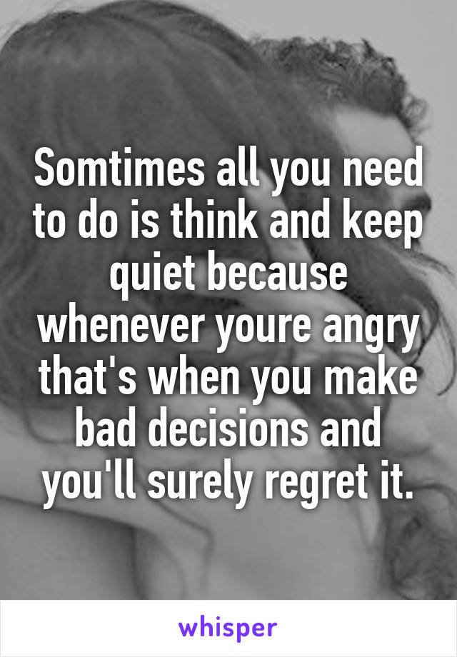 Somtimes all you need to do is think and keep quiet because whenever youre angry that's when you make bad decisions and you'll surely regret it.