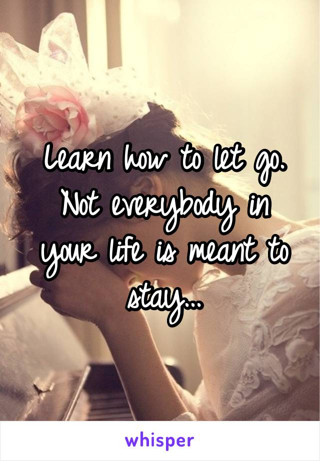 Learn how to let go. Not everybody in your life is meant to stay...