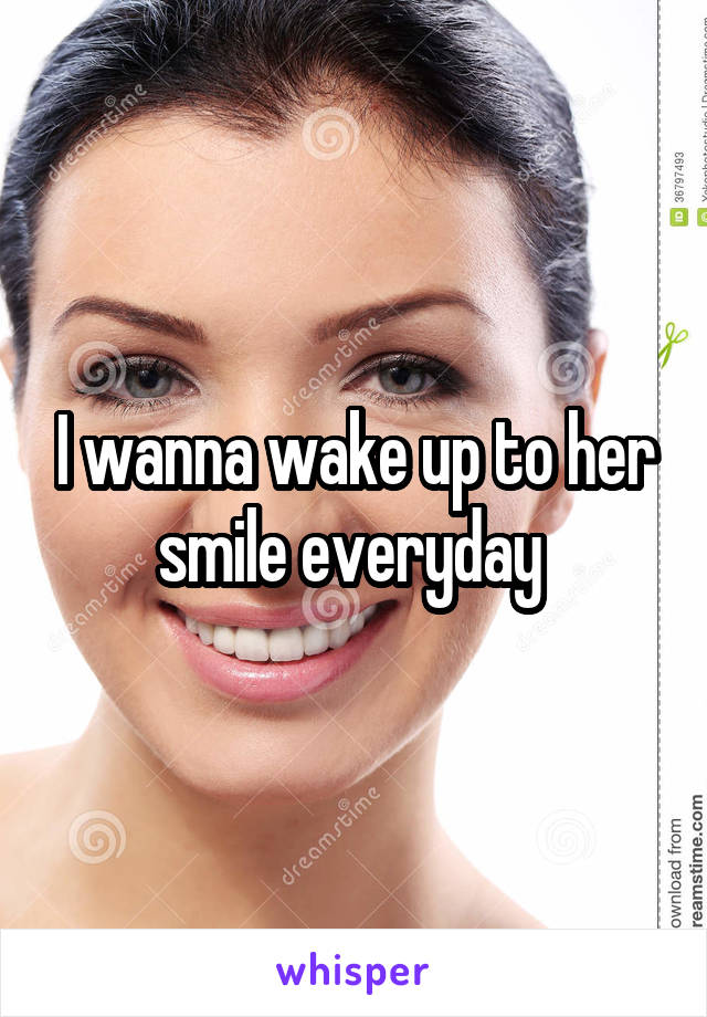 I wanna wake up to her smile everyday