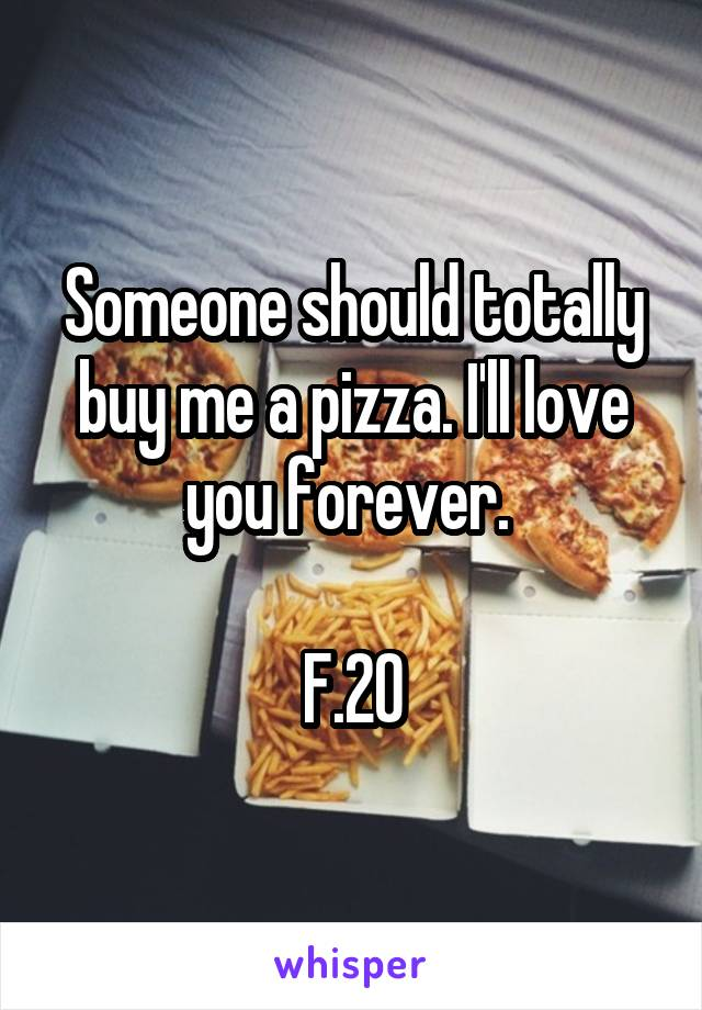 Someone should totally buy me a pizza. I'll love you forever.   F.20