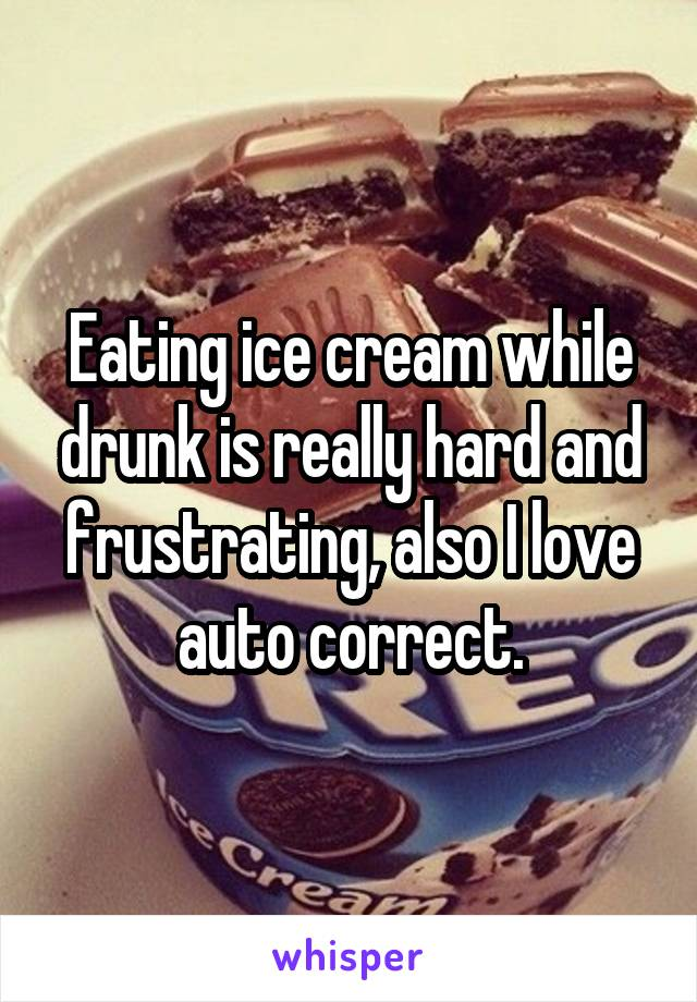 Eating ice cream while drunk is really hard and frustrating, also I love auto correct.