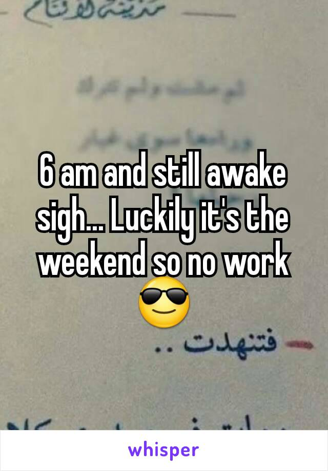 6 am and still awake sigh... Luckily it's the weekend so no work 😎