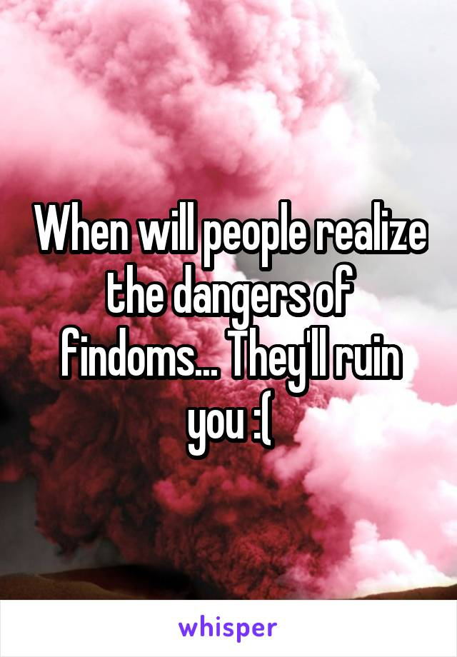 When will people realize the dangers of findoms... They'll ruin you :(