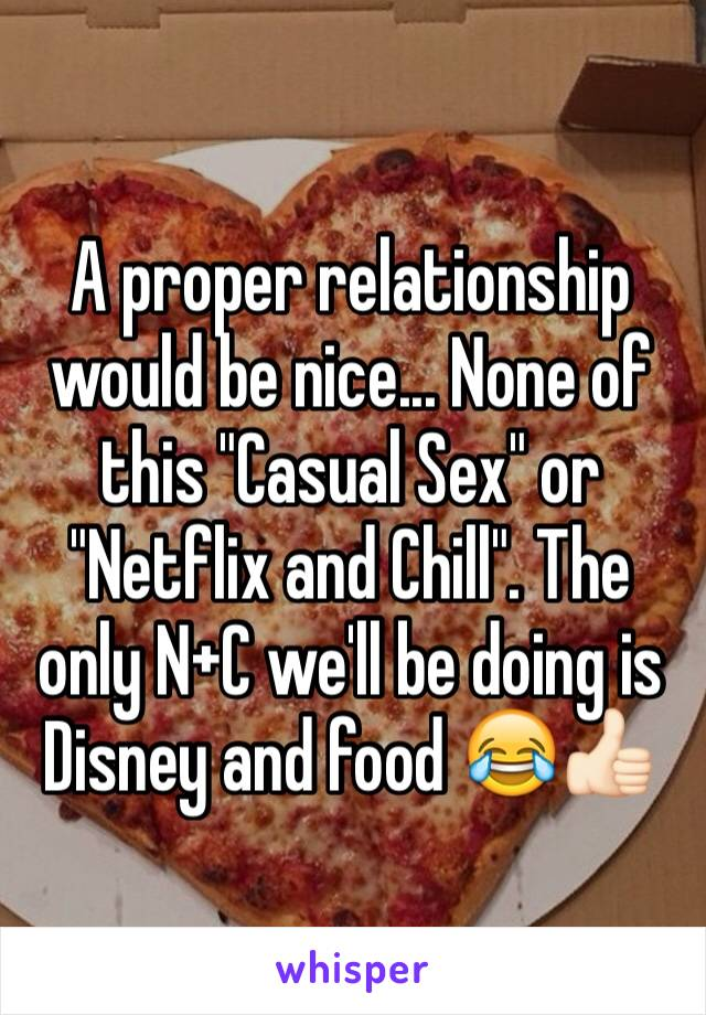 """A proper relationship would be nice... None of this """"Casual Sex"""" or """"Netflix and Chill"""". The only N+C we'll be doing is Disney and food 😂👍🏻"""