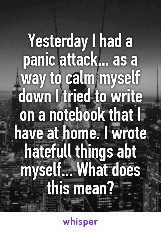 Yesterday I had a panic attack... as a way to calm myself down I tried to write on a notebook that I have at home. I wrote hatefull things abt myself... What does this mean?
