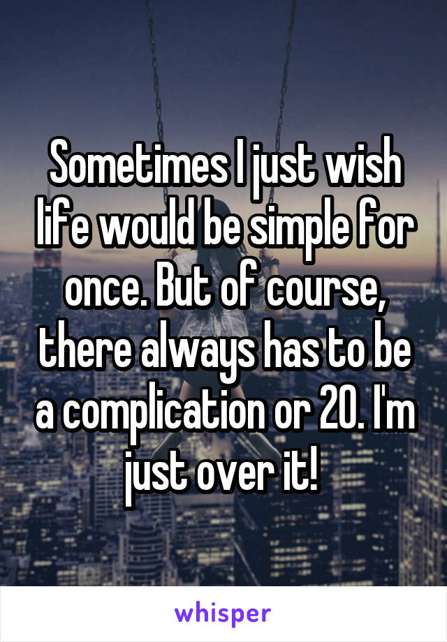 Sometimes I just wish life would be simple for once. But of course, there always has to be a complication or 20. I'm just over it!