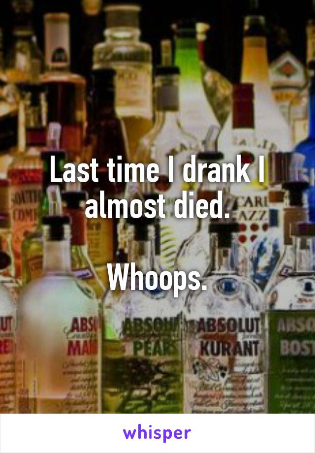 Last time I drank I almost died.  Whoops.