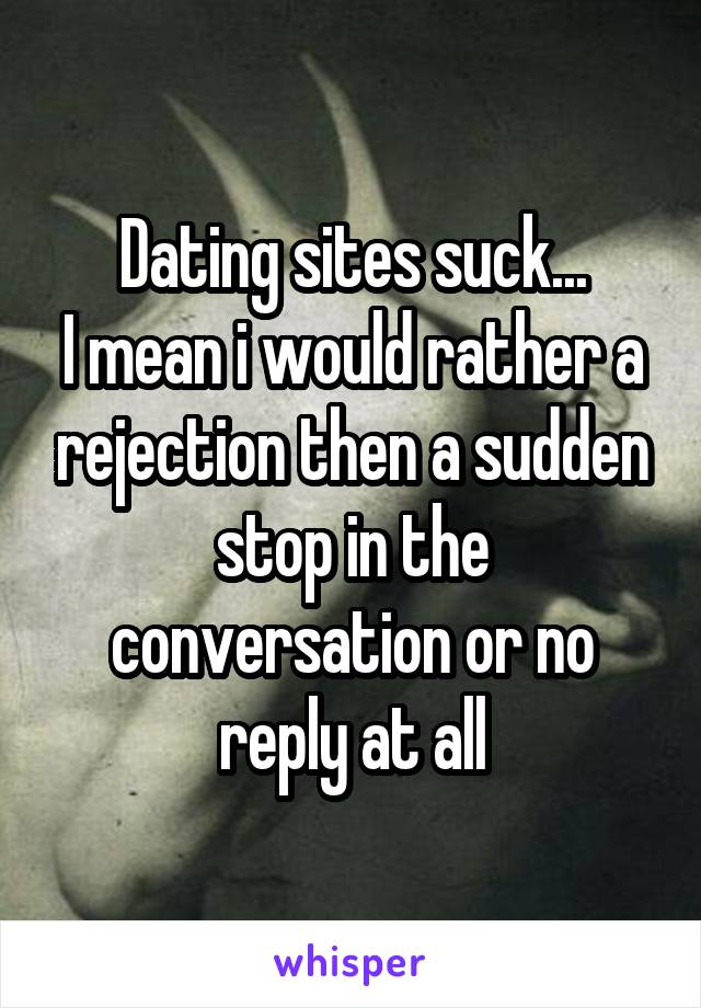 Dating sites suck... I mean i would rather a rejection then a sudden stop in the conversation or no reply at all