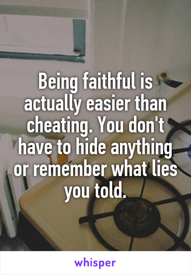 Being faithful is actually easier than cheating. You don't have to hide anything or remember what lies you told.
