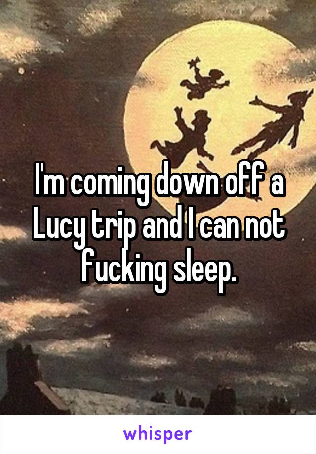 I'm coming down off a Lucy trip and I can not fucking sleep.