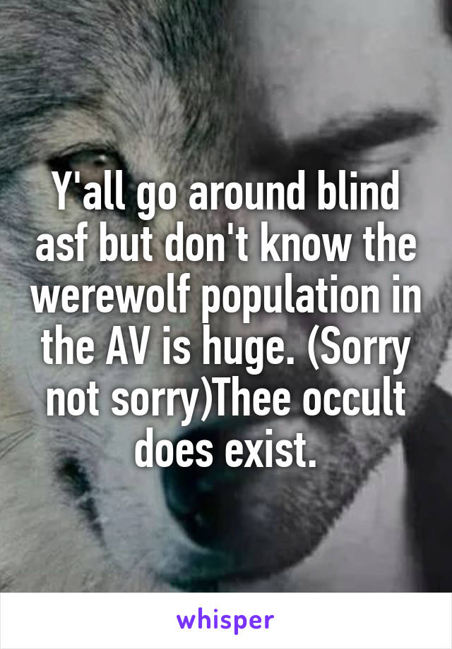Y'all go around blind asf but don't know the werewolf population in the AV is huge. (Sorry not sorry)Thee occult does exist.
