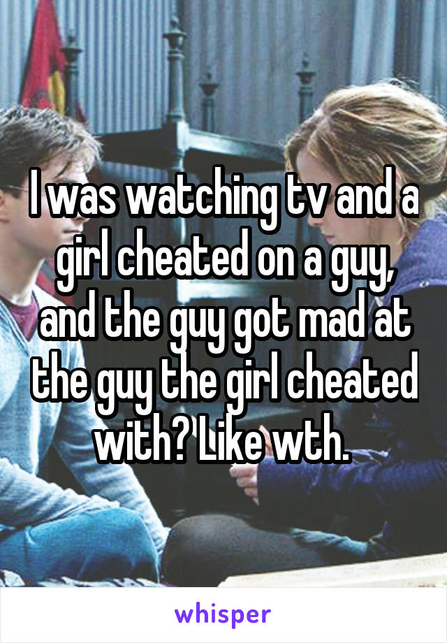 I was watching tv and a girl cheated on a guy, and the guy got mad at the guy the girl cheated with? Like wth.