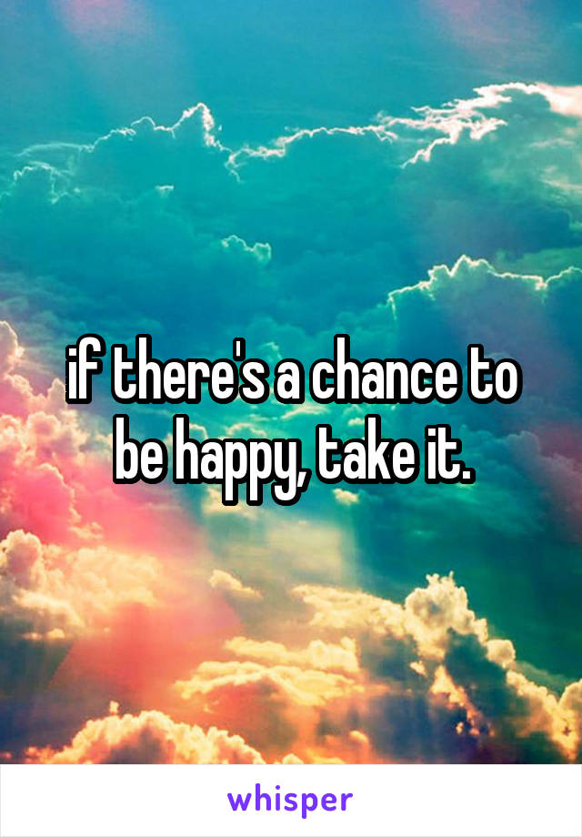 if there's a chance to be happy, take it.