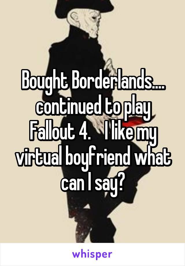 Bought Borderlands.... continued to play Fallout 4.    I like my virtual boyfriend what can I say?