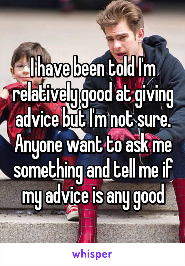 I have been told I'm relatively good at giving advice but I'm not sure. Anyone want to ask me something and tell me if my advice is any good