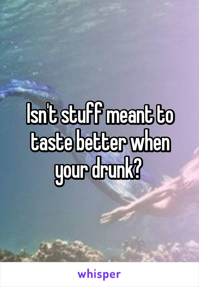 Isn't stuff meant to taste better when your drunk?
