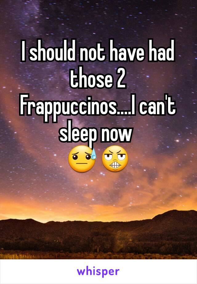 I should not have had those 2 Frappuccinos....I can't sleep now  😓😬