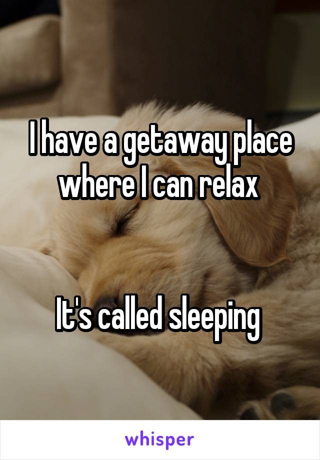 I have a getaway place where I can relax    It's called sleeping