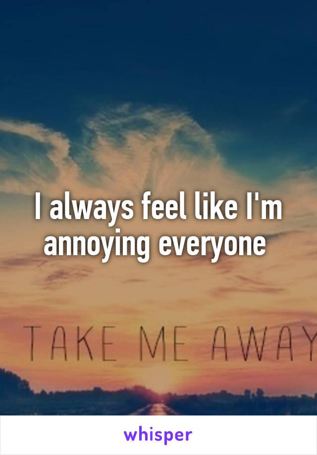 I always feel like I'm annoying everyone