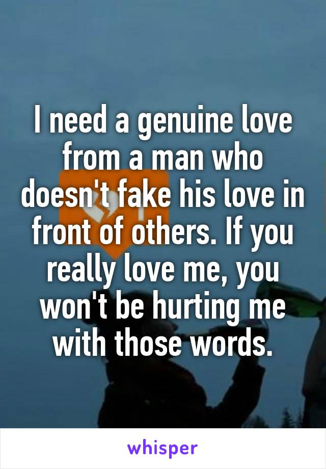 I need a genuine love from a man who doesn't fake his love in front of others. If you really love me, you won't be hurting me with those words.