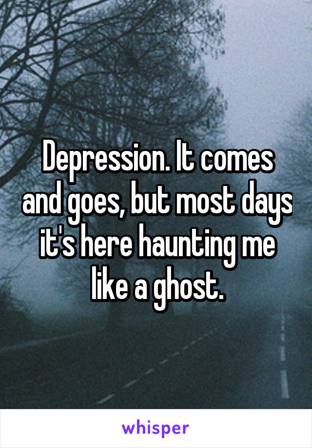 Depression. It comes and goes, but most days it's here haunting me like a ghost.