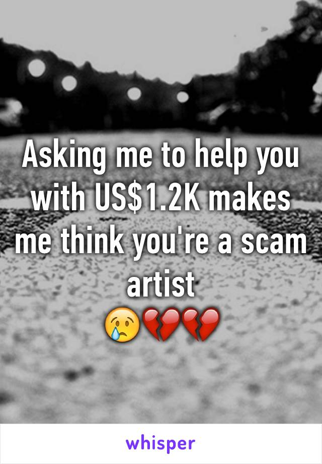 Asking me to help you with US$1.2K makes me think you're a scam artist 😢💔💔