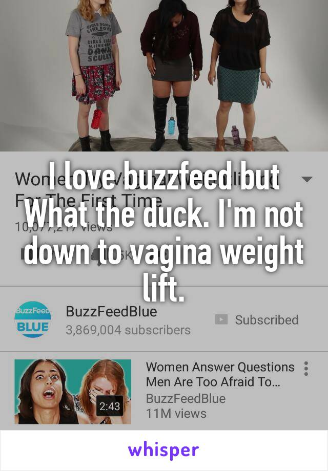 I love buzzfeed but What the duck. I'm not down to vagina weight lift.