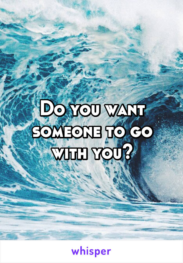 Do you want someone to go with you?