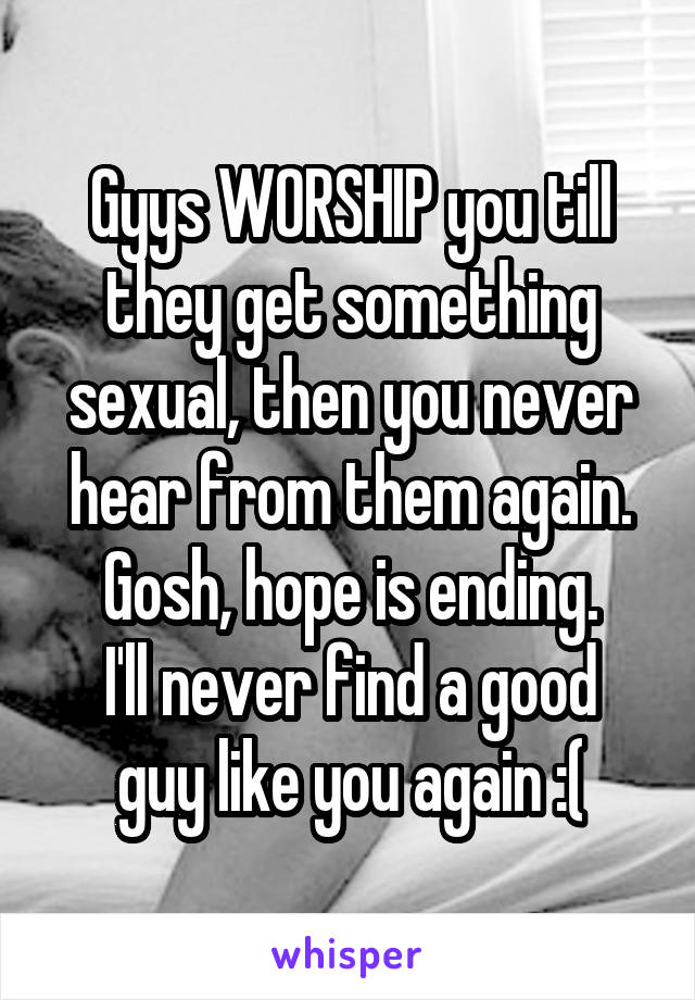 Gyys WORSHIP you till they get something sexual, then you never hear from them again. Gosh, hope is ending. I'll never find a good guy like you again :(
