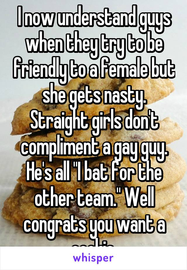 "I now understand guys when they try to be friendly to a female but she gets nasty. Straight girls don't compliment a gay guy. He's all ""I bat for the other team."" Well congrats you want a cookie."