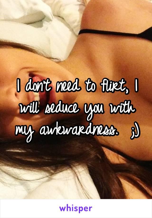 I don't need to flirt, I will seduce you with my awkwardness.  ;)